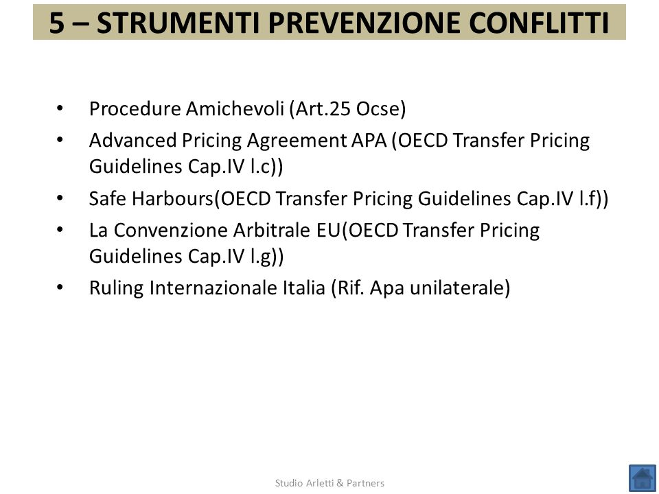 5 – STRUMENTI PREVENZIONE CONFLITTI Studio Arletti & Partners Procedure Amichevoli (Art.25 Ocse) Advanced Pricing Agreement APA (OECD Transfer Pricing