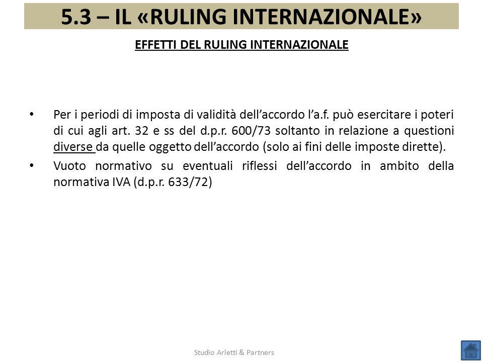 5.3 – IL «RULING INTERNAZIONALE» Studio Arletti & Partners Per i periodi di imposta di validità dell'accordo l'a.f. può esercitare i poteri di cui agl