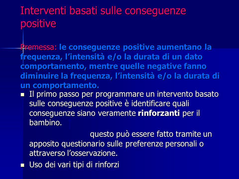 Interventi basati sulle conseguenze positive Premessa: le conseguenze positive aumentano la frequenza, l'intensità e/o la durata di un dato comportame