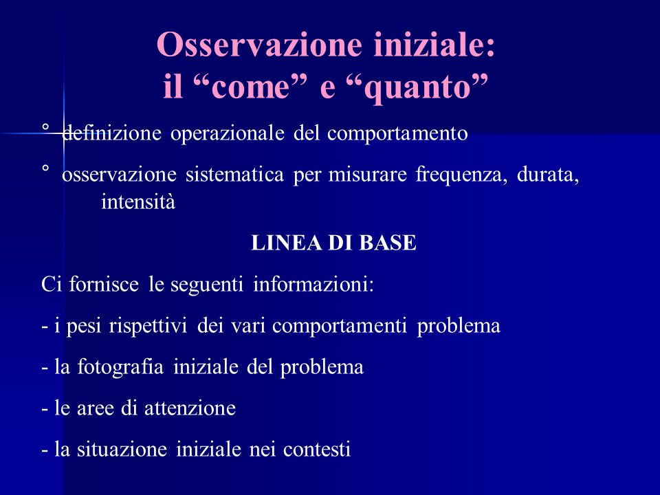 """Osservazione iniziale: il """"come"""" e """"quanto"""" ° definizione operazionale del comportamento ° osservazione sistematica per misurare frequenza, durata, in"""