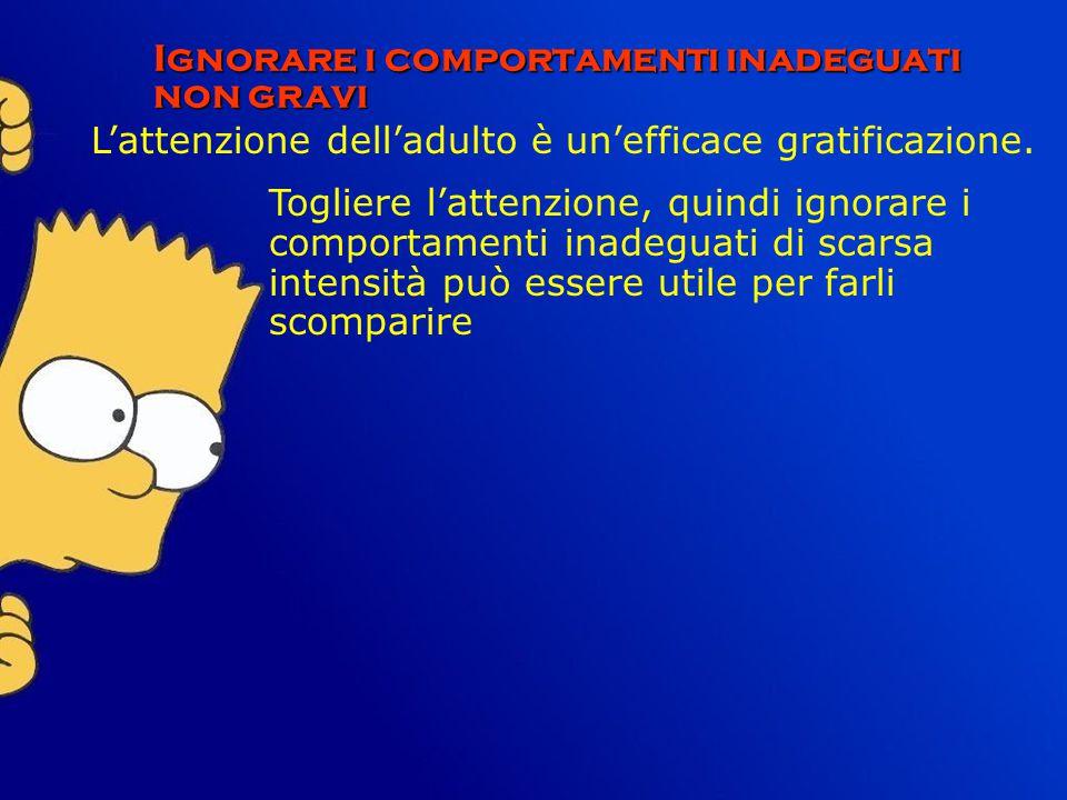 Ignorare i comportamenti inadeguati non gravi L'attenzione dell'adulto è un'efficace gratificazione. Togliere l'attenzione, quindi ignorare i comporta