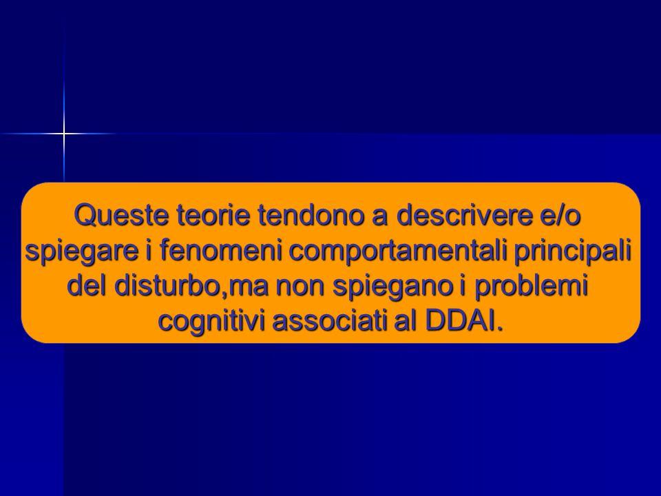 Queste teorie tendono a descrivere e/o spiegare i fenomeni comportamentali principali del disturbo,ma non spiegano i problemi cognitivi associati al DDAI.