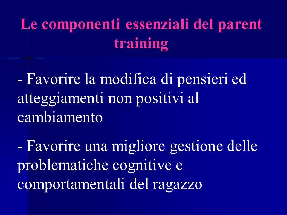 Le componenti essenziali del parent training - Favorire la modifica di pensieri ed atteggiamenti non positivi al cambiamento - Favorire una migliore gestione delle problematiche cognitive e comportamentali del ragazzo