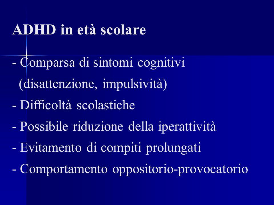 ADHD in età scolare - Comparsa di sintomi cognitivi (disattenzione, impulsività) - Difficoltà scolastiche - Possibile riduzione della iperattività - Evitamento di compiti prolungati - Comportamento oppositorio-provocatorio