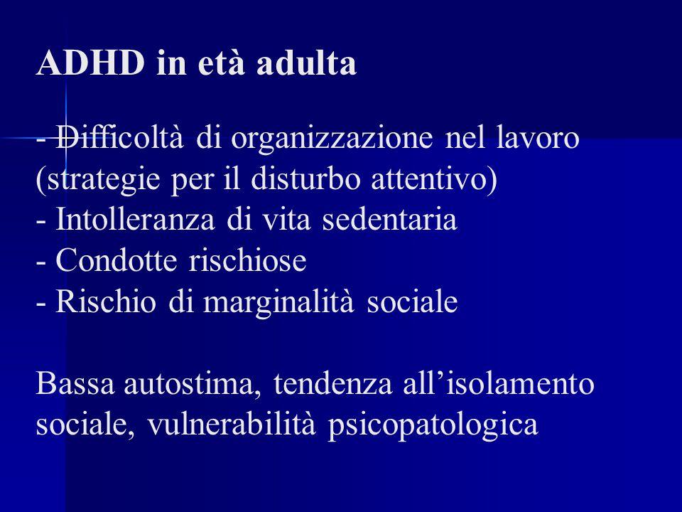 ADHD in età adulta - Difficoltà di organizzazione nel lavoro (strategie per il disturbo attentivo) - Intolleranza di vita sedentaria - Condotte rischiose - Rischio di marginalità sociale Bassa autostima, tendenza all'isolamento sociale, vulnerabilità psicopatologica