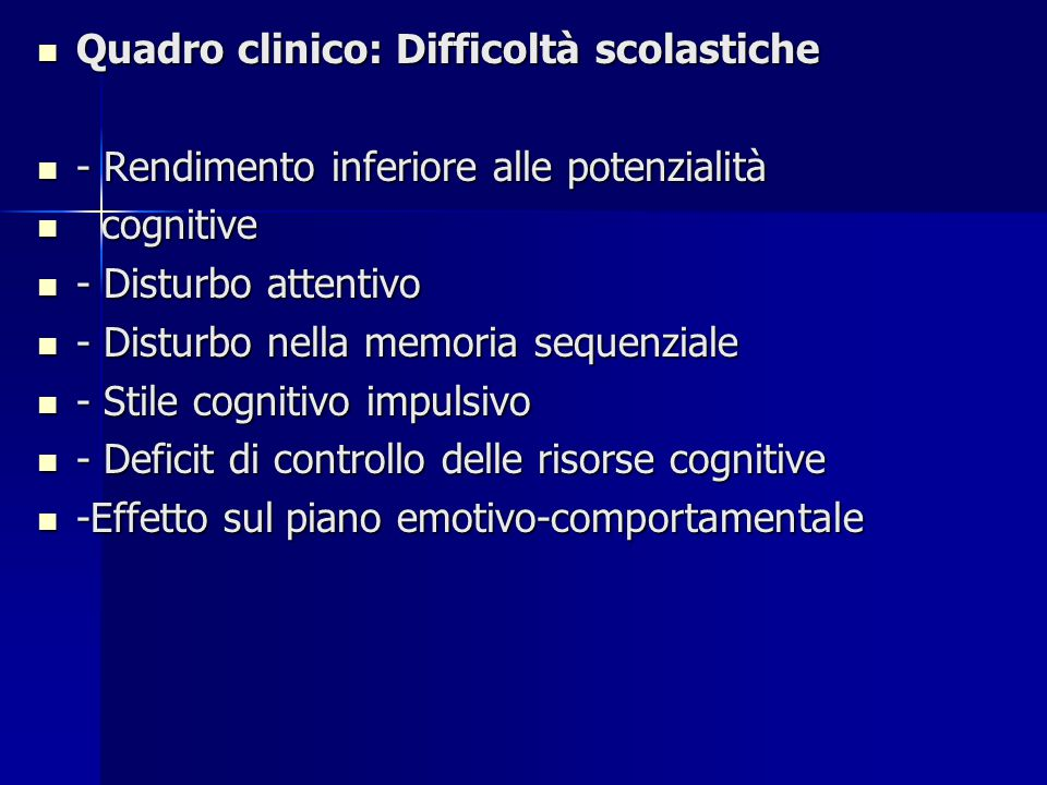 Quadro clinico: Difficoltà scolastiche Quadro clinico: Difficoltà scolastiche - Rendimento inferiore alle potenzialità - Rendimento inferiore alle potenzialità cognitive cognitive - Disturbo attentivo - Disturbo attentivo - Disturbo nella memoria sequenziale - Disturbo nella memoria sequenziale - Stile cognitivo impulsivo - Stile cognitivo impulsivo - Deficit di controllo delle risorse cognitive - Deficit di controllo delle risorse cognitive -Effetto sul piano emotivo-comportamentale -Effetto sul piano emotivo-comportamentale