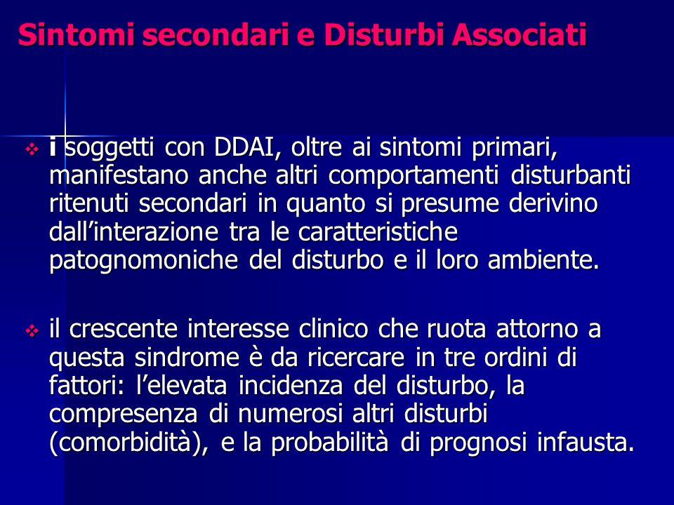 Sintomi secondari e Disturbi Associati  i soggetti con DDAI, oltre ai sintomi primari, manifestano anche altri comportamenti disturbanti ritenuti secondari in quanto si presume derivino dall'interazione tra le caratteristiche patognomoniche del disturbo e il loro ambiente.