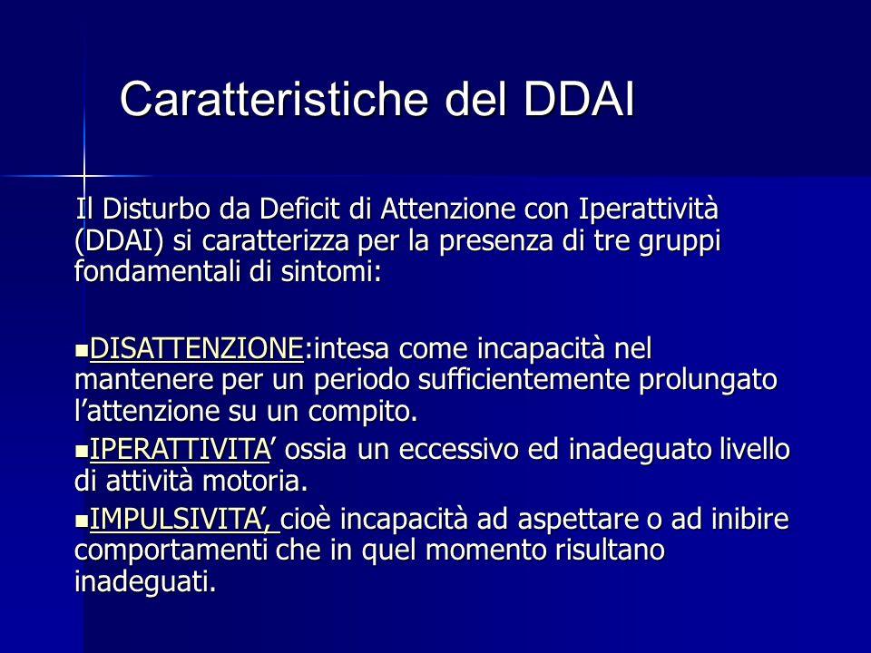 Caratteristiche del DDAI Il Disturbo da Deficit di Attenzione con Iperattività (DDAI) si caratterizza per la presenza di tre gruppi fondamentali di sintomi: DISATTENZIONE:intesa come incapacità nel mantenere per un periodo sufficientemente prolungato l'attenzione su un compito.
