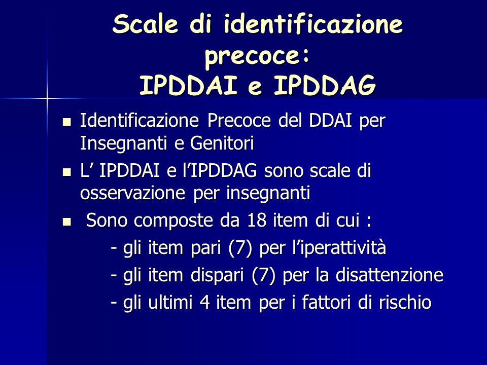 Scale di identificazione precoce: IPDDAI e IPDDAG Identificazione Precoce del DDAI per Insegnanti e Genitori Identificazione Precoce del DDAI per Insegnanti e Genitori L' IPDDAI e l'IPDDAG sono scale di osservazione per insegnanti L' IPDDAI e l'IPDDAG sono scale di osservazione per insegnanti Sono composte da 18 item di cui : Sono composte da 18 item di cui : - gli item pari (7) per l'iperattività - gli item dispari (7) per la disattenzione - gli ultimi 4 item per i fattori di rischio