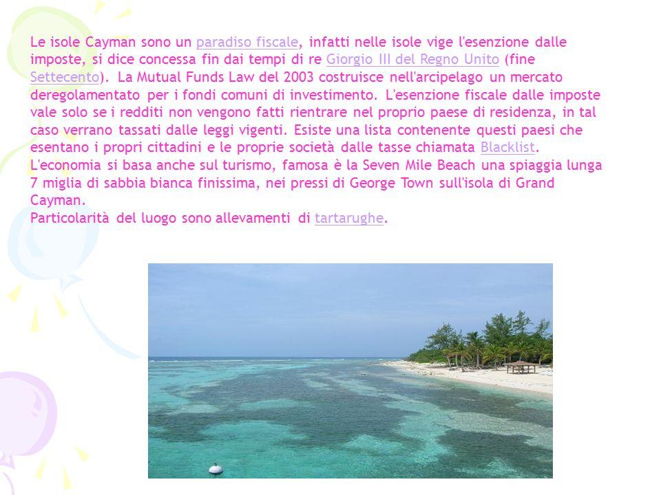 Le isole Cayman sono un paradiso fiscale, infatti nelle isole vige l esenzione dalle imposte, si dice concessa fin dai tempi di re Giorgio III del Regno Unito (fine Settecento).
