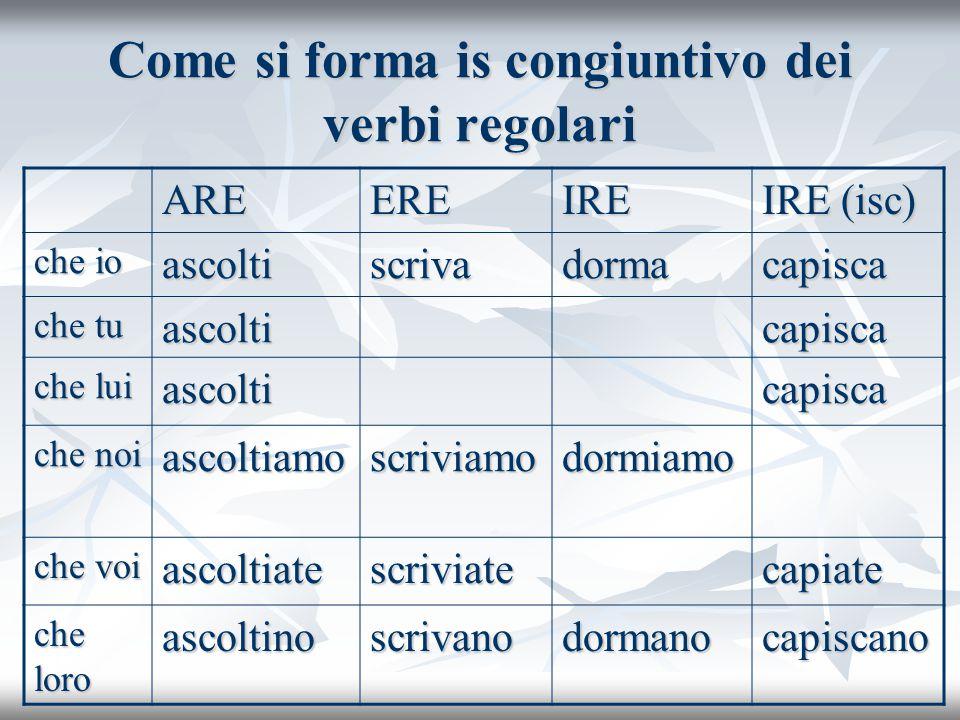 Come si forma is congiuntivo dei verbi regolari AREEREIRE IRE (isc) che io ascoltiscrivadormacapisca che tu ascolticapisca che lui ascolticapisca che