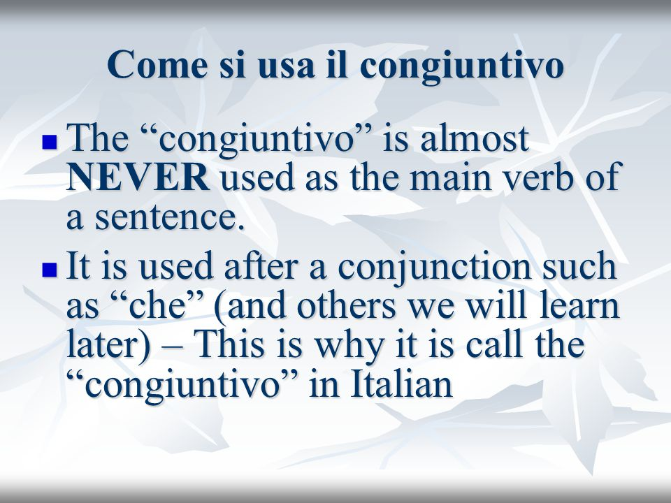 The main verb of the sentence must express one of the following things: The main verb of the sentence must express one of the following things: Emotion: ho paura che, sono contenta che, sono triste che Emotion: ho paura che, sono contenta che, sono triste che Desire or volition: Voglio che, desidero che, insisto che Desire or volition: Voglio che, desidero che, insisto che Doubt: Dubito che, Non sono sicuro che, Non so se Doubt: Dubito che, Non sono sicuro che, Non so se Belief: Credo che, suppongo che, penso che Belief: Credo che, suppongo che, penso che The congiuntivo expresses opinion, doubt, volition rather that facts and assuredness The congiuntivo expresses opinion, doubt, volition rather that facts and assuredness