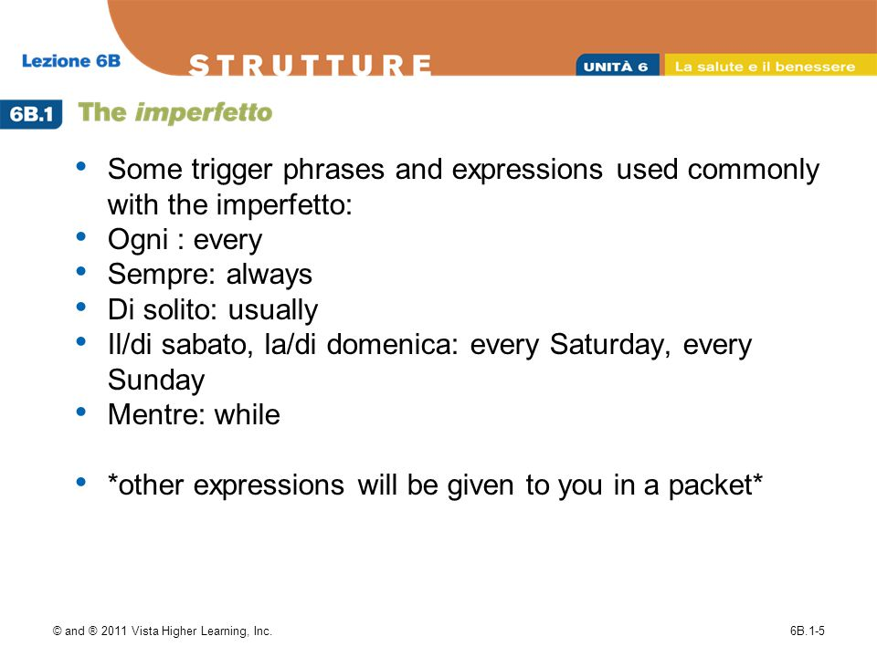 Some trigger phrases and expressions used commonly with the imperfetto: Ogni : every Sempre: always Di solito: usually Il/di sabato, la/di domenica: every Saturday, every Sunday Mentre: while *other expressions will be given to you in a packet* © and ® 2011 Vista Higher Learning, Inc.6B.1-5