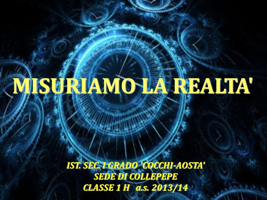 MISURIAMO LA REALTA' IST. SEC. I GRADO 'COCCHI-AOSTA' SEDE DI COLLEPEPE CLASSE 1 H a.s. 2013/14