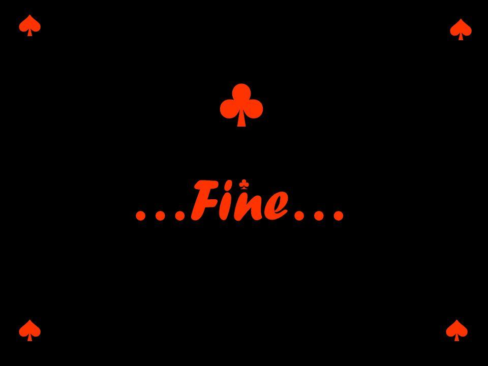♠ ♠ ♠♠ ♣ …Fine… ♣ ♣