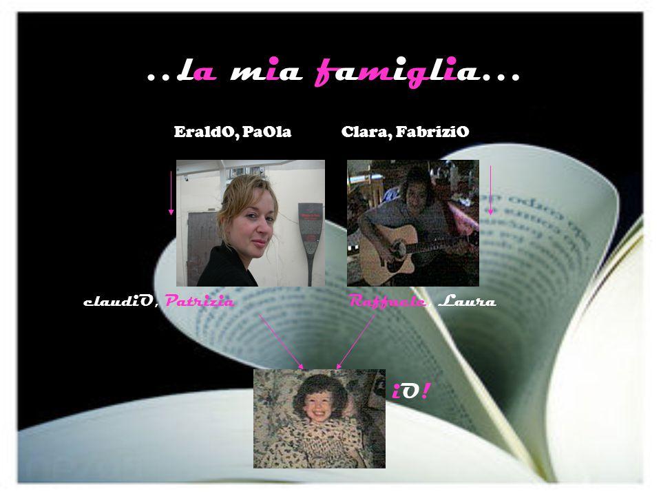 …la mia famiglia… EraldO, PaOla Clara, FabriziO claudiO, PatriziaRaffaele, Laura iO!iO!