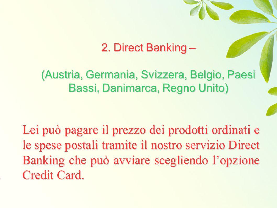 2. Direct Banking – (Austria, Germania, Svizzera, Belgio, Paesi Bassi, Danimarca, Regno Unito) Lei può pagare il prezzo dei prodotti ordinati e le spe