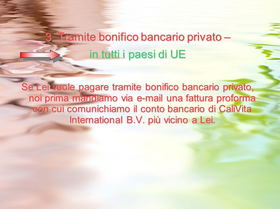 3. Tramite bonifico bancario privato – in tutti i paesi di UE Se Lei vuole pagare tramite bonifico bancario privato, noi prima mandiamo via e-mail una