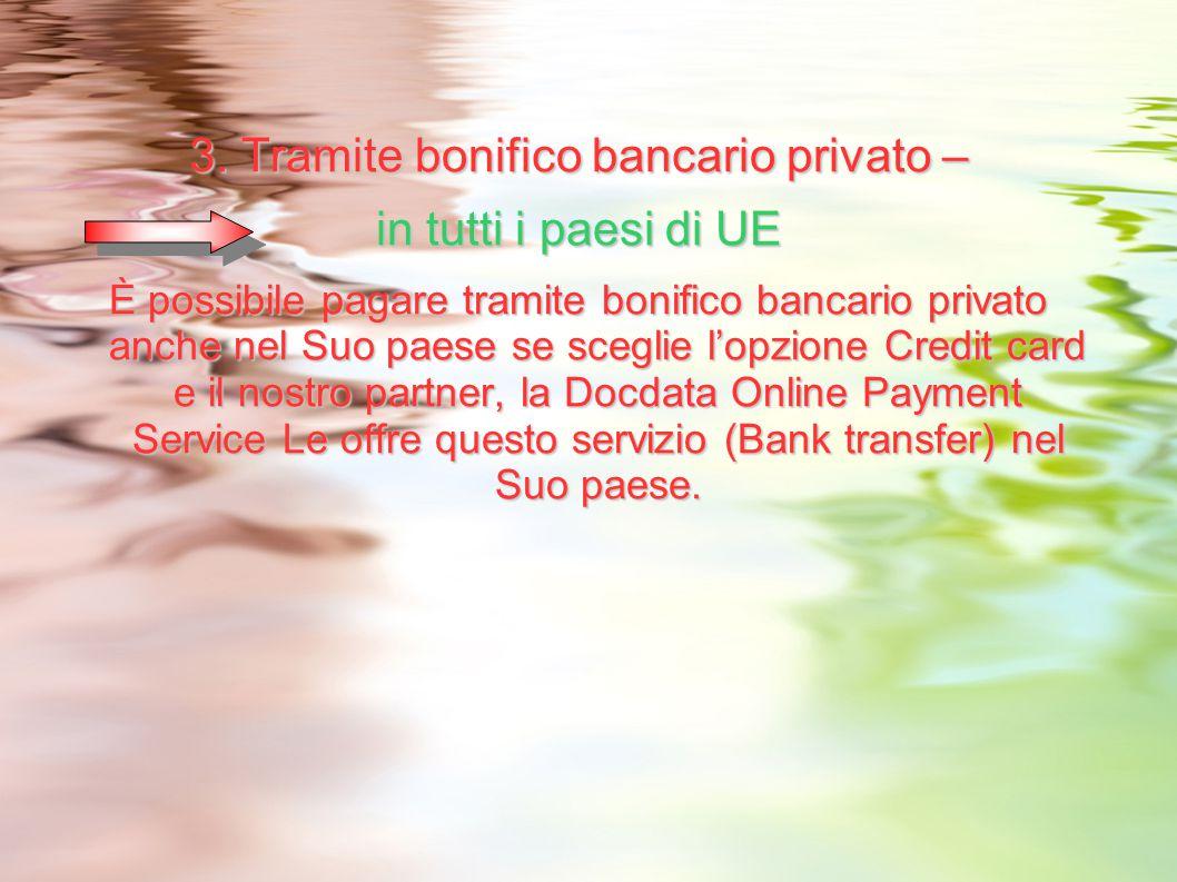 3. Tramite bonifico bancario privato – in tutti i paesi di UE È possibile pagare tramite bonifico bancario privato anche nel Suo paese se sceglie l'op
