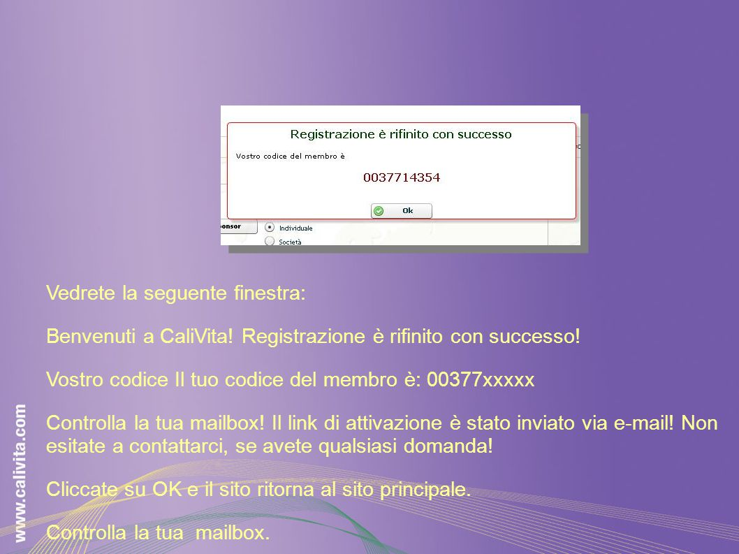 Vedrete la seguente finestra: Benvenuti a CaliVita! Registrazione è rifinito con successo! Vostro codice Il tuo codice del membro è: 00377xxxxx Contro