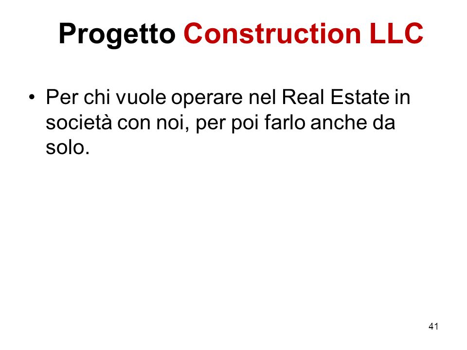 Progetto Construction LLC Per chi vuole operare nel Real Estate in società con noi, per poi farlo anche da solo. 41