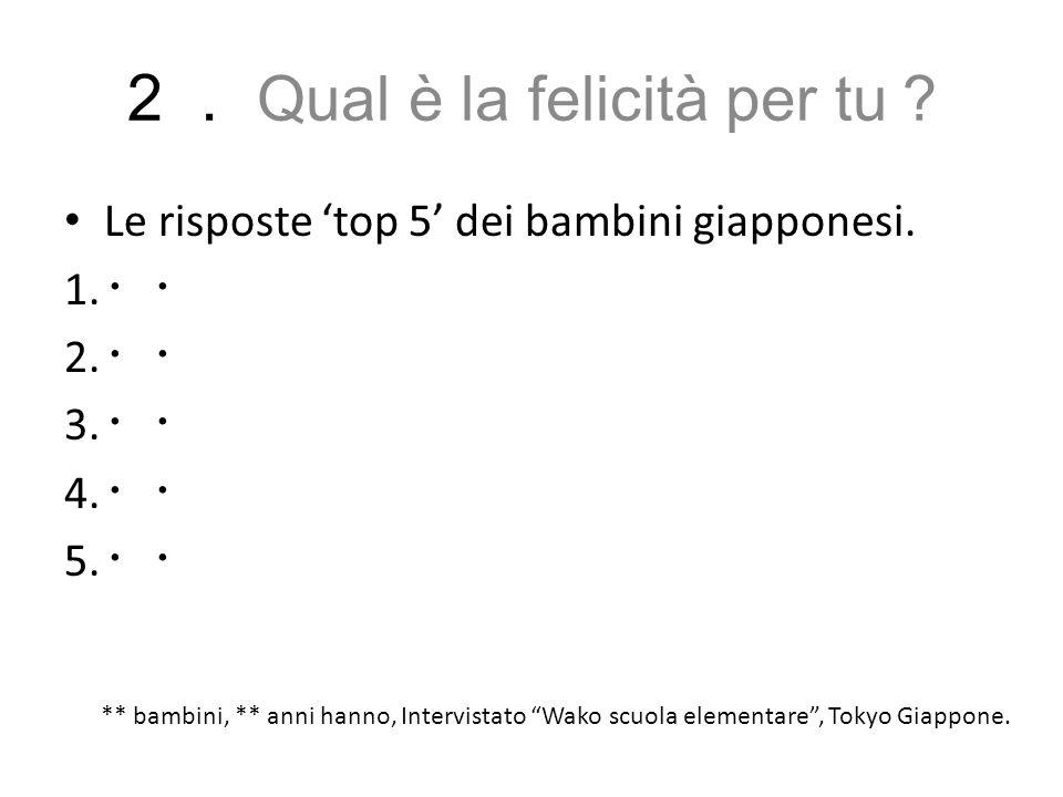 """2. Qual è la felicità per tu ? Le risposte 'top 5' dei bambini giapponesi. 1. ・・ 2. ・・ 3. ・・ 4. ・・ 5. ・・ ** bambini, ** anni hanno, Intervistato """"Wako"""