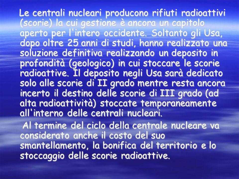 Le centrali nucleari producono rifiuti radioattivi (scorie) la cui gestione è ancora un capitolo aperto per l intero occidente.