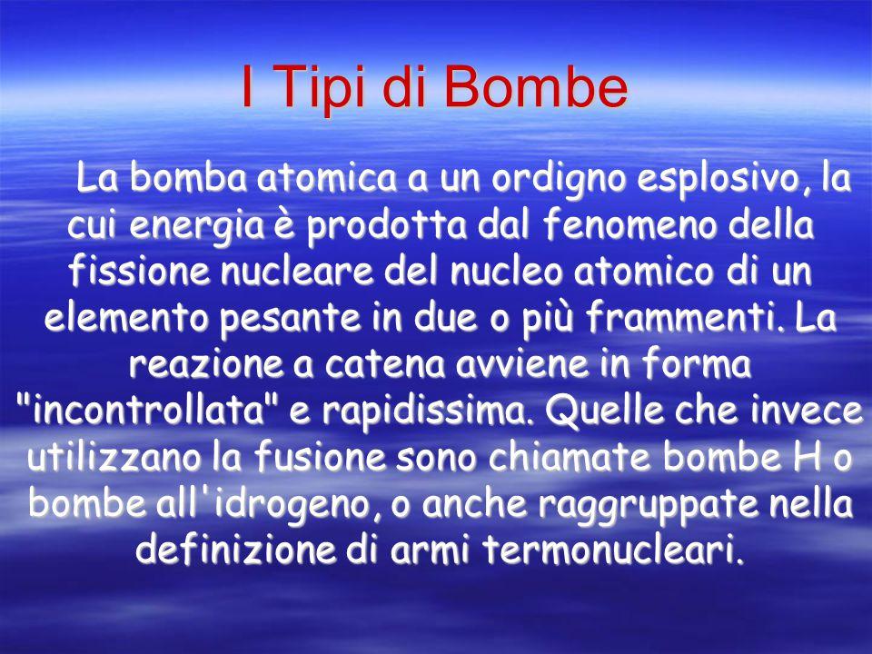 I Tipi di Bombe La bomba atomica a un ordigno esplosivo, la cui energia è prodotta dal fenomeno della fissione nucleare del nucleo atomico di un elemento pesante in due o più frammenti.
