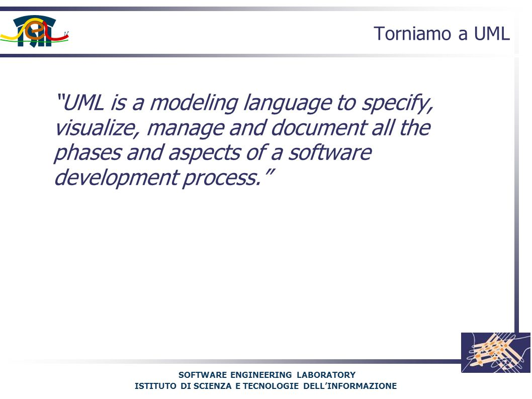 SOFTWARE ENGINEERING LABORATORY ISTITUTO DI SCIENZA E TECNOLOGIE DELL'INFORMAZIONE Torniamo a UML UML is a modeling language to specify, visualize, manage and document all the phases and aspects of a software development process.