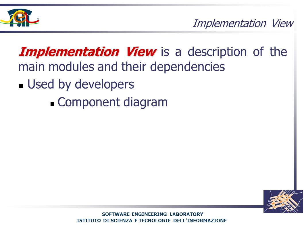 SOFTWARE ENGINEERING LABORATORY ISTITUTO DI SCIENZA E TECNOLOGIE DELL'INFORMAZIONE Implementation View Implementation View is a description of the main modules and their dependencies Used by developers Component diagram Implementation View