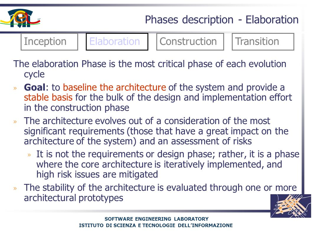 SOFTWARE ENGINEERING LABORATORY ISTITUTO DI SCIENZA E TECNOLOGIE DELL'INFORMAZIONE Phases description - Elaboration The elaboration Phase is the most critical phase of each evolution cycle » Goal: to baseline the architecture of the system and provide a stable basis for the bulk of the design and implementation effort in the construction phase » The architecture evolves out of a consideration of the most significant requirements (those that have a great impact on the architecture of the system) and an assessment of risks » It is not the requirements or design phase; rather, it is a phase where the core architecture is iteratively implemented, and high risk issues are mitigated » The stability of the architecture is evaluated through one or more architectural prototypes InceptionElaborationConstructionTransition
