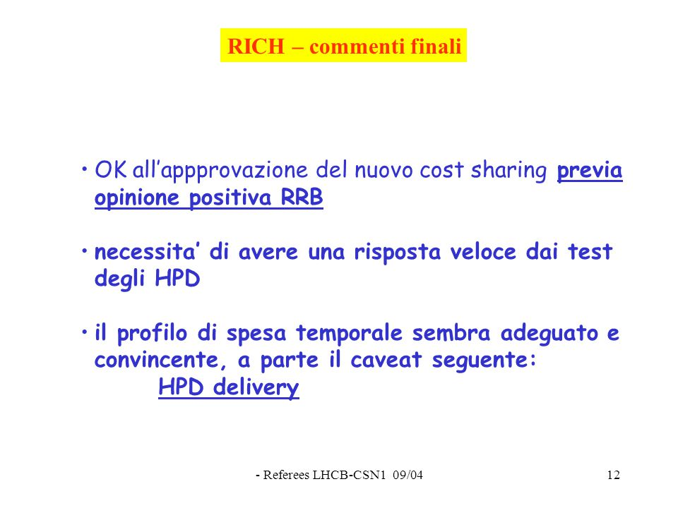 - Referees LHCB-CSN1 09/0412 RICH – commenti finali OK all'appprovazione del nuovo cost sharing previa opinione positiva RRB necessita' di avere una risposta veloce dai test degli HPD il profilo di spesa temporale sembra adeguato e convincente, a parte il caveat seguente: HPD delivery