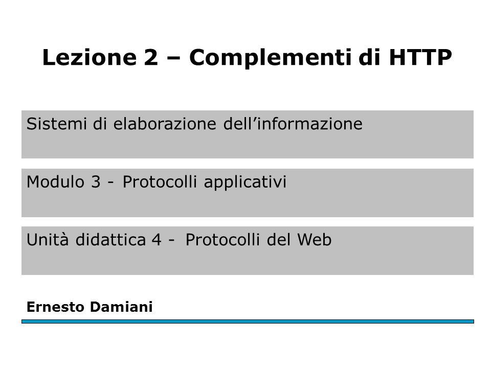 Sistemi di elaborazione dell'informazione Modulo 3 -Protocolli applicativi Unità didattica 4 -Protocolli del Web Ernesto Damiani Lezione 2 – Complementi di HTTP
