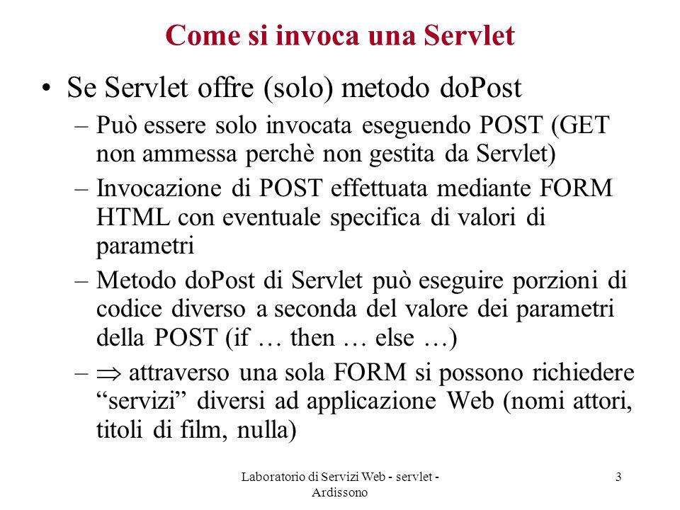 Laboratorio di Servizi Web - servlet - Ardissono 4 Come si invoca una Servlet Invocazione di Servlet attraverso GET HTTP normalmente fatta se non si devono passare parametri  più semplice –NB: invocazione di Servlet mediante GET può essere fatta anche digitando URL di Servlet in browser (perchè non si devono impacchettare parametri in body di richiesta) NB: in generale una Servlet può offrire entrambi i metodi, nel qual caso, a seconda della richiesta HTTP, viene eseguito quello opportuno Vedremo più avanti quando serve avere entrambi i tipi di metodi implementati nella stessa Servlet