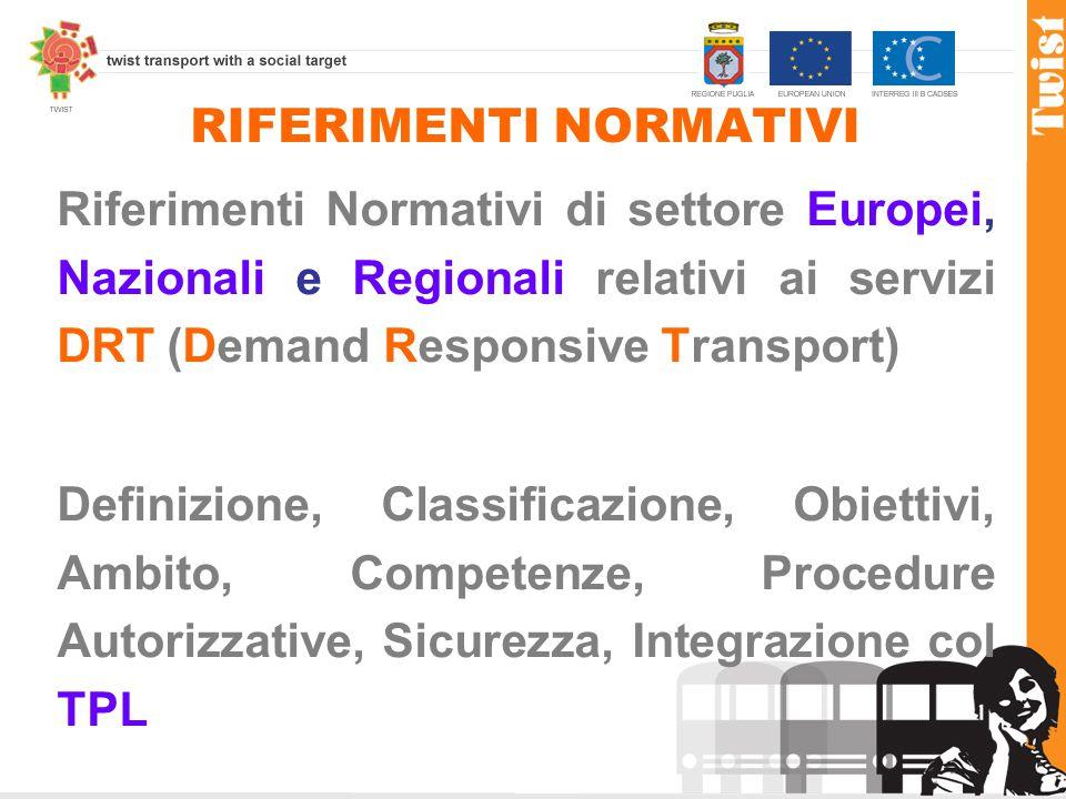 RIFERIMENTI NORMATIVI Riferimenti Normativi di settore Europei, Nazionali e Regionali relativi ai servizi DRT (Demand Responsive Transport) Definizione, Classificazione, Obiettivi, Ambito, Competenze, Procedure Autorizzative, Sicurezza, Integrazione col TPL