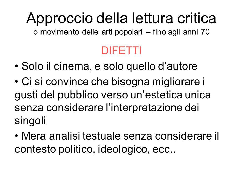 Approccio della lettura critica o movimento delle arti popolari – fino agli anni 70 DIFETTI Solo il cinema, e solo quello d'autore Ci si convince che