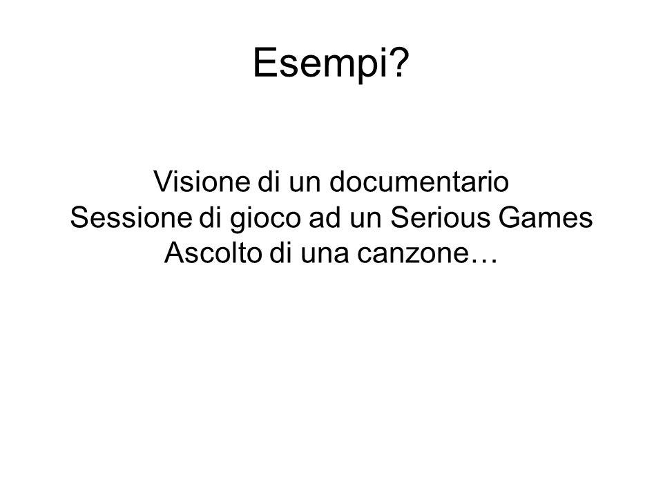 Esempi? Visione di un documentario Sessione di gioco ad un Serious Games Ascolto di una canzone…