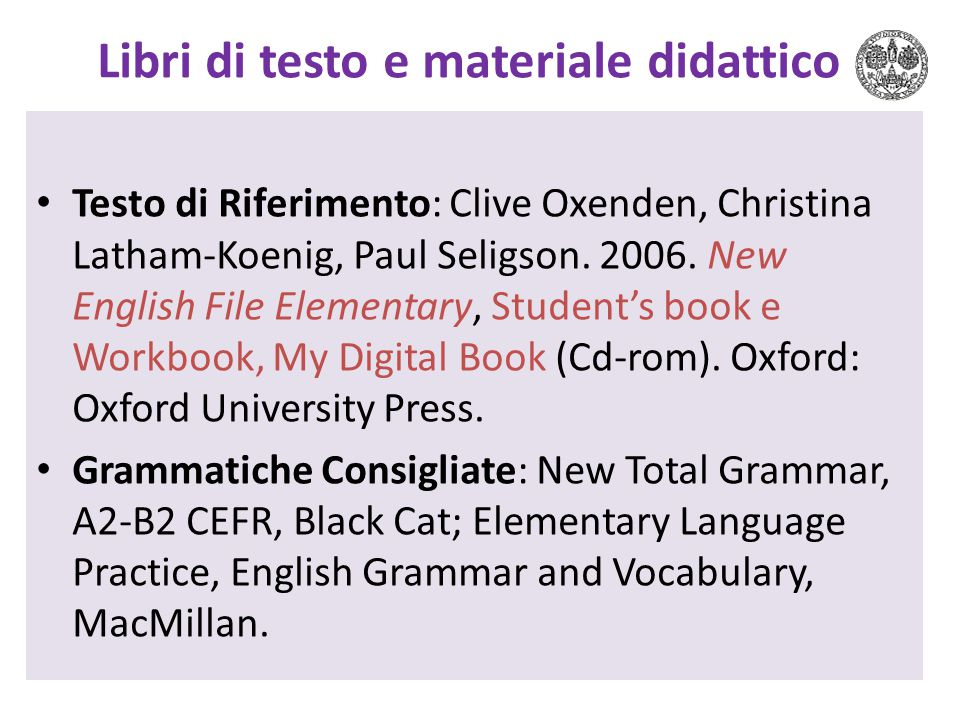 Libri di testo e materiale didattico Testo di Riferimento: Clive Oxenden, Christina Latham-Koenig, Paul Seligson. 2006. New English File Elementary, S
