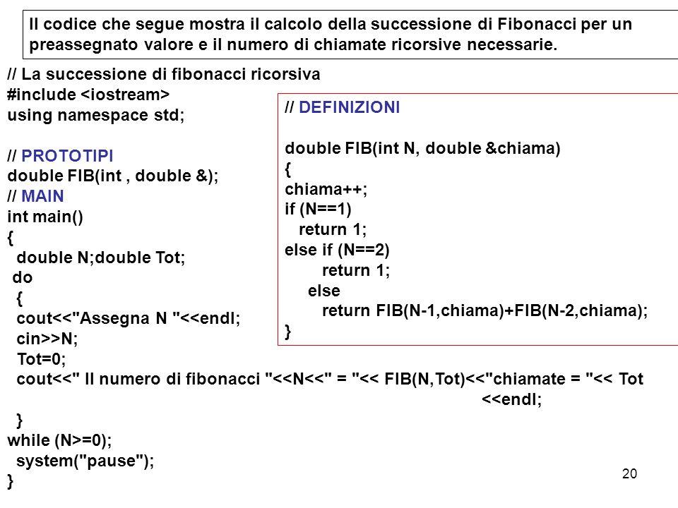 20 // La successione di fibonacci ricorsiva #include using namespace std; // PROTOTIPI double FIB(int, double &); // MAIN int main() { double N;double