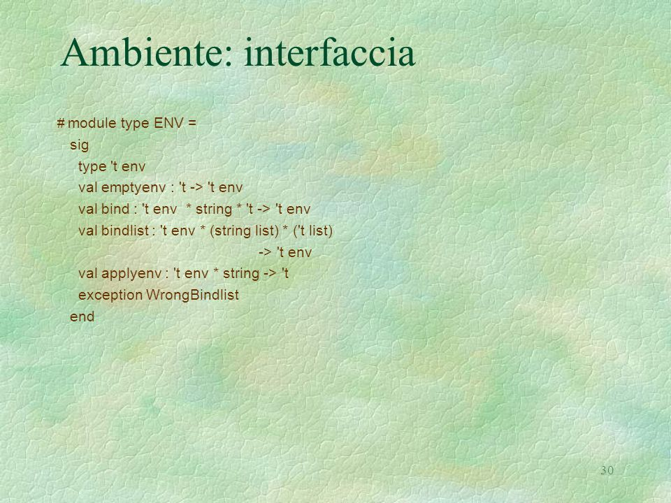 30 Ambiente: interfaccia # module type ENV = sig type t env val emptyenv : t -> t env val bind : t env * string * t -> t env val bindlist : t env * (string list) * ( t list) -> t env val applyenv : t env * string -> t exception WrongBindlist end