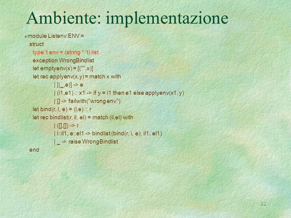 32 Ambiente: implementazione # module Listenv:ENV = struct type t env = (string * t) list exception WrongBindlist let emptyenv(x) = [( ,x)] let rec applyenv(x,y) = match x with | [(_,e)] -> e | (i1,e1) :: x1 -> if y = i1 then e1 else applyenv(x1, y) | [] -> failwith( wrong env ) let bind(r, l, e) = (l,e) :: r let rec bindlist(r, il, el) = match (il,el) with | ([],[]) -> r | i::il1, e::el1 -> bindlist (bind(r, i, e), il1, el1) | _ -> raise WrongBindlist end