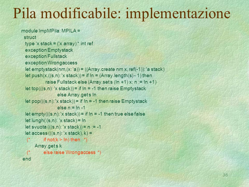 36 Pila modificabile: implementazione module ImpMPila: MPILA = struct type x stack = ( x array) * int ref exception Emptystack exception Fullstack exception Wrongaccess let emptystack(nm,(x: a)) = ((Array.create nm x, ref(-1)): a stack) let push(x,((s,n): x stack)) = if !n = (Array.length(s) - 1) then raise Fullstack else (Array.set s (!n +1) x; n := !n +1) let top(((s,n): x stack)) = if !n = -1 then raise Emptystack else Array.get s !n let pop(((s,n): x stack)) = if !n = -1 then raise Emptystack else n:= !n -1 let empty(((s,n): x stack)) = if !n = -1 then true else false let lungh( (s,n): x stack) = !n let svuota (((s,n): x stack)) = n := -1 let access (((s,n): x stack), k) = (* if not(k > !n) then *) Array.get s k (* else raise Wrongaccess *) end