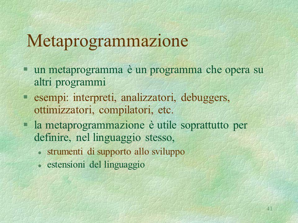 41 Metaprogrammazione §un metaprogramma è un programma che opera su altri programmi §esempi: interpreti, analizzatori, debuggers, ottimizzatori, compi