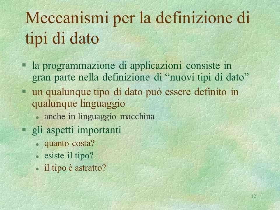 """42 Meccanismi per la definizione di tipi di dato §la programmazione di applicazioni consiste in gran parte nella definizione di """"nuovi tipi di dato"""" §"""
