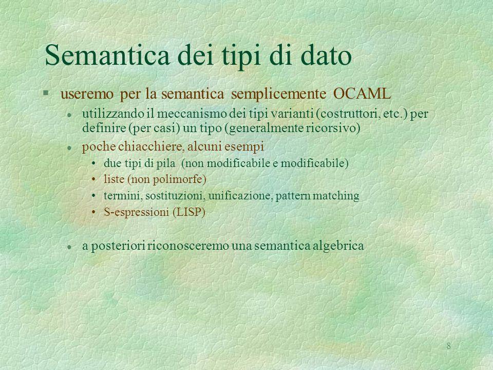 8 Semantica dei tipi di dato §useremo per la semantica semplicemente OCAML l utilizzando il meccanismo dei tipi varianti (costruttori, etc.) per defin