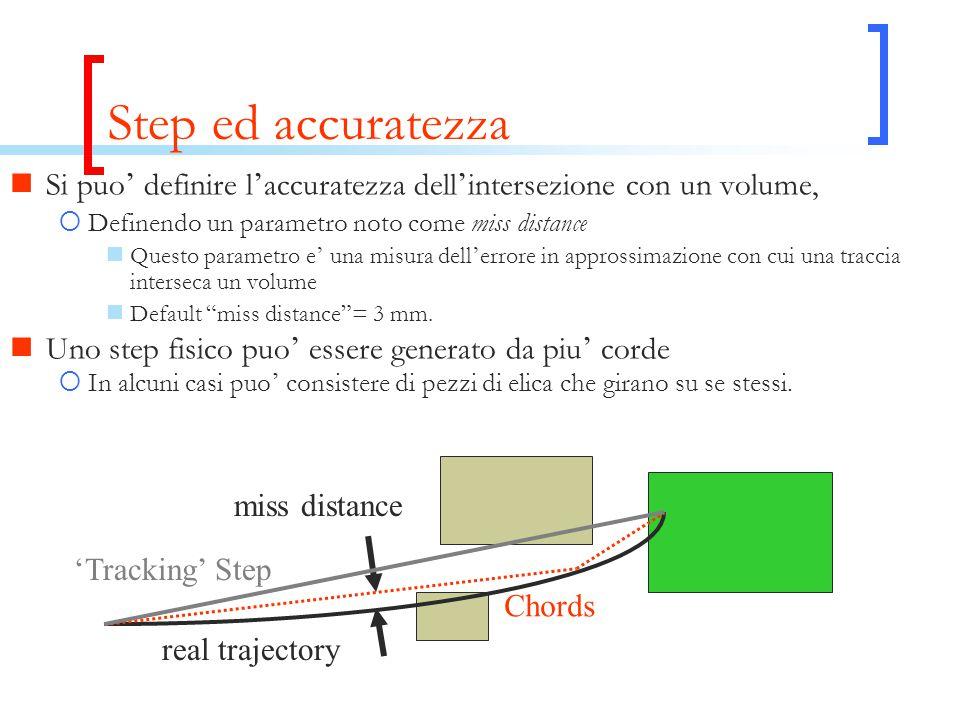 Step ed accuratezza Si puo ' definire l ' accuratezza dell ' intersezione con un volume,  Definendo un parametro noto come miss distance Questo parametro e ' una misura dell ' errore in approssimazione con cui una traccia interseca un volume Default miss distance = 3 mm.