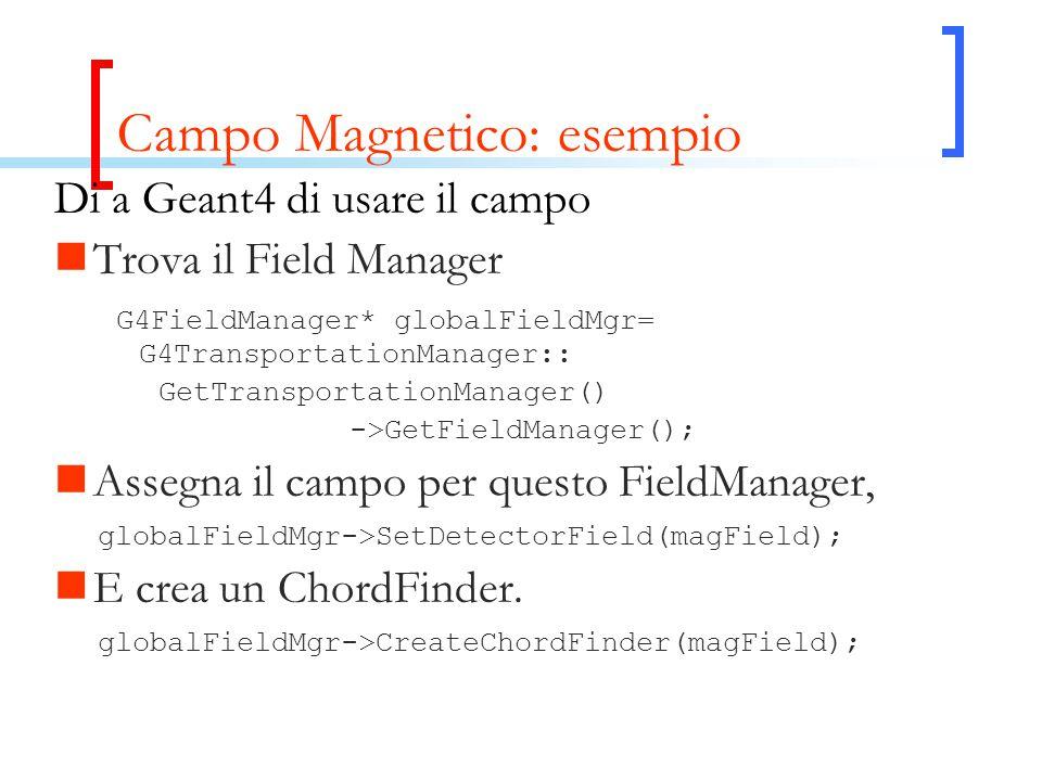 Campo Magnetico: esempio Di a Geant4 di usare il campo Trova il Field Manager G4FieldManager* globalFieldMgr= G4TransportationManager:: GetTransportat