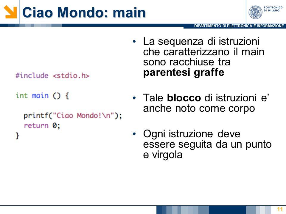 DIPARTIMENTO DI ELETTRONICA E INFORMAZIONE Ciao Mondo: main La sequenza di istruzioni che caratterizzano il main sono racchiuse tra parentesi graffe T
