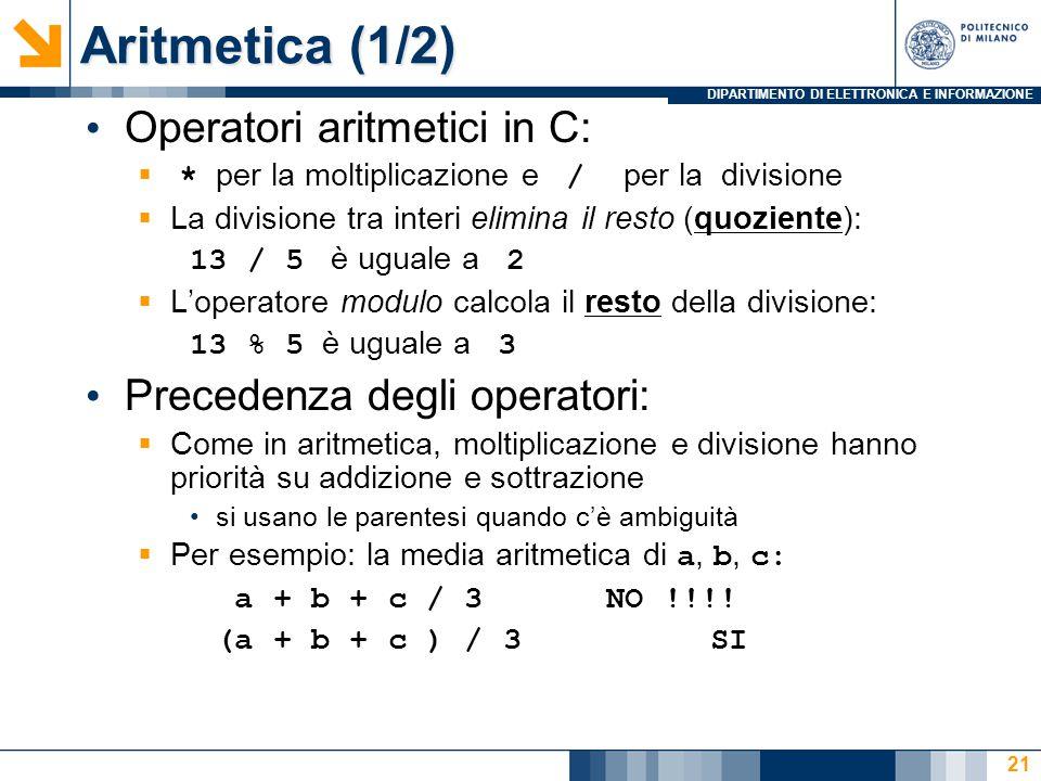 DIPARTIMENTO DI ELETTRONICA E INFORMAZIONE 21 Operatori aritmetici in C:  * per la moltiplicazione e / per la divisione  La divisione tra interi eli