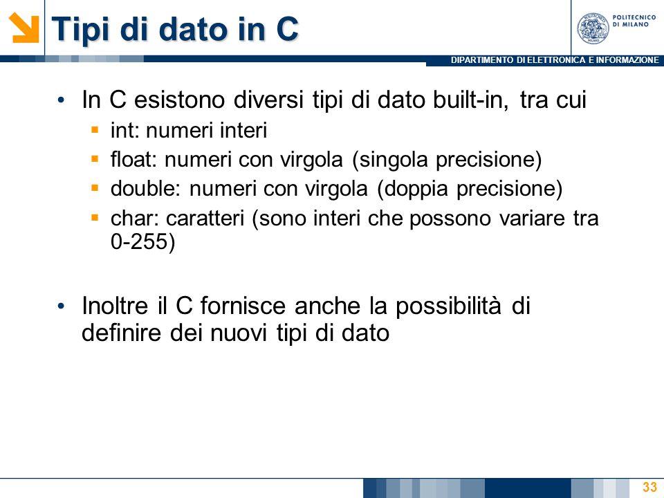 DIPARTIMENTO DI ELETTRONICA E INFORMAZIONE Tipi di dato in C In C esistono diversi tipi di dato built-in, tra cui  int: numeri interi  float: numeri